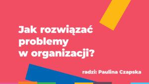 Ekspert radzi: Jak rozwiązać problemy w organizacji?